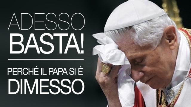 ADESSO BASTA! Perchè il Papa si è dimesso!
